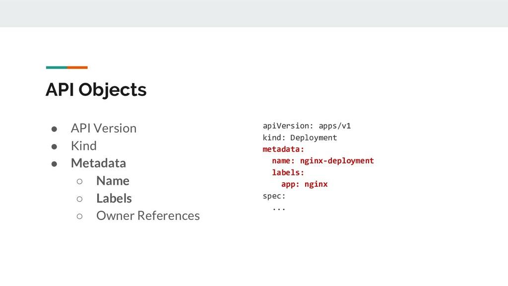 API Objects ● API Version ● Kind ● Metadata ○ N...