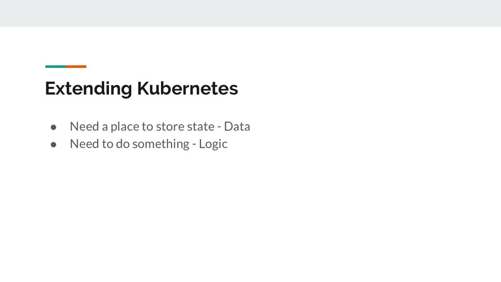 Extending Kubernetes ● Need a place to store st...