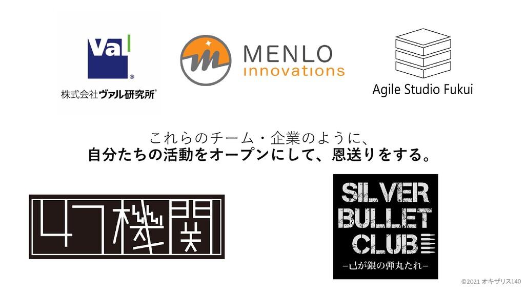 これらのチーム・企業のように、 自分たちの活動をオープンにして、恩送りをする。 ©2021 オ...