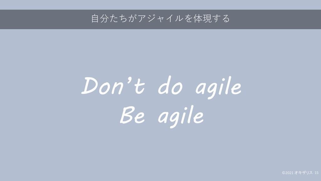 自分たちがアジャイルを体現する ©2021 オキザリス 15 Don't do agile B...