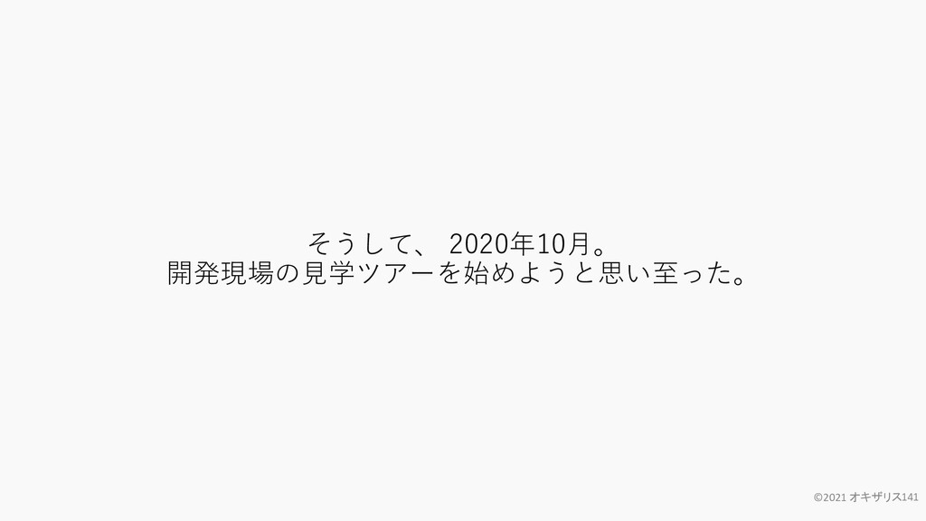そうして、 2020年10月。 開発現場の見学ツアーを始めようと思い至った。 ©2021 オキ...