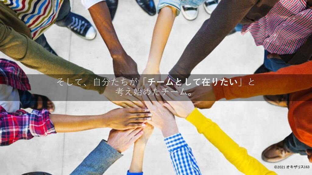 そして、自分たちが「チームとして在りたい」と 考え始めたチーム。 ©2021 オキザリス163
