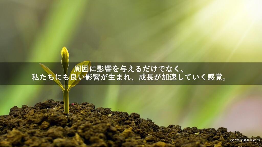 周囲に影響を与えるだけでなく、 私たちにも良い影響が生まれ、成長が加速していく感覚。 ©202...