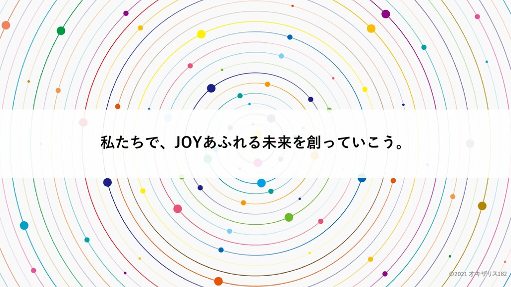 私たちで、JOYあふれる未来を創っていこう。 ©2021 オキザリス182