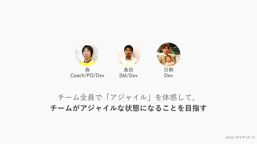 ©2021 オキザリス 27 森 Coach/PO/Dev 日朝 Dev 島田 SM/Dev ...