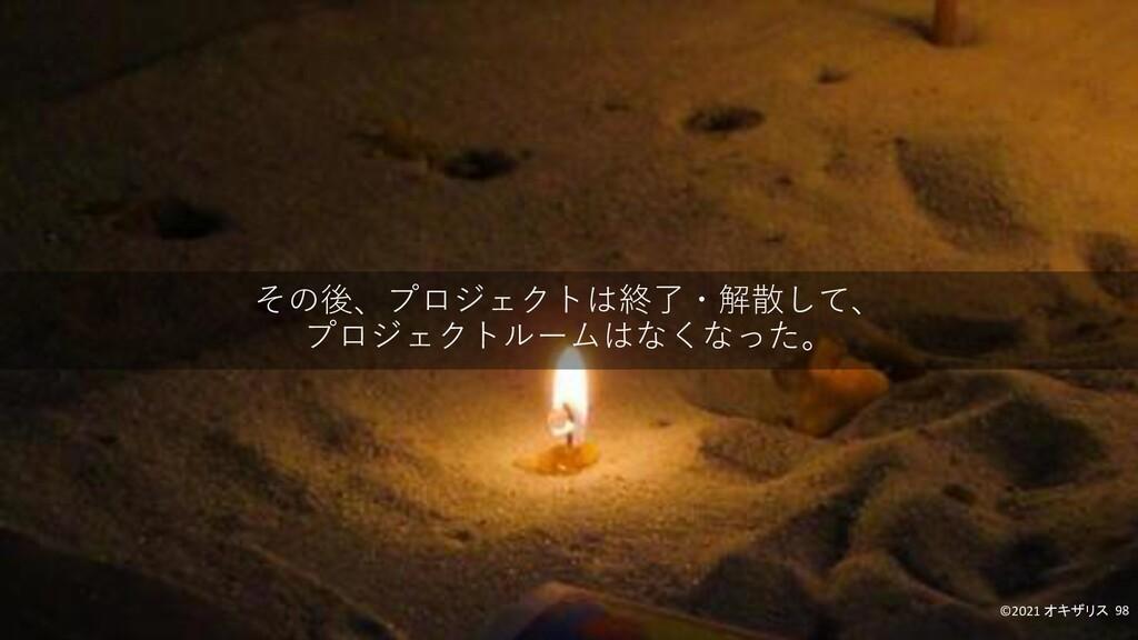 その後、プロジェクトは終了・解散して、 プロジェクトルームはなくなった。 ©2021 オキザリ...