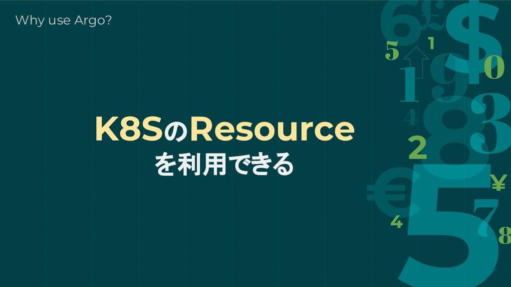 K8SのResource を利用できる Why use Argo?