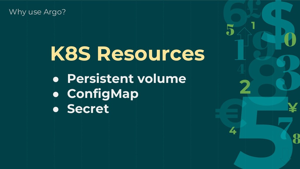 Why use Argo? K8S Resources ● Persistent volume...