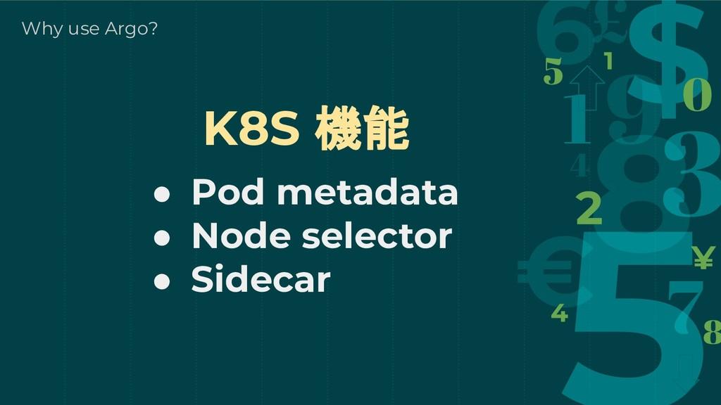 Why use Argo? K8S 機能 ● Pod metadata ● Node sele...