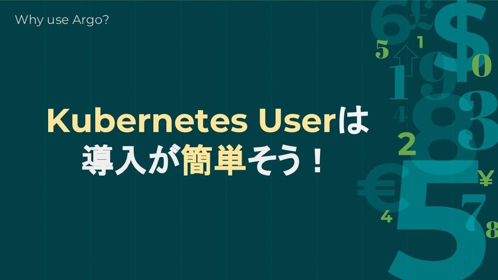 Kubernetes Userは 導入が簡単そう! Why use Argo?