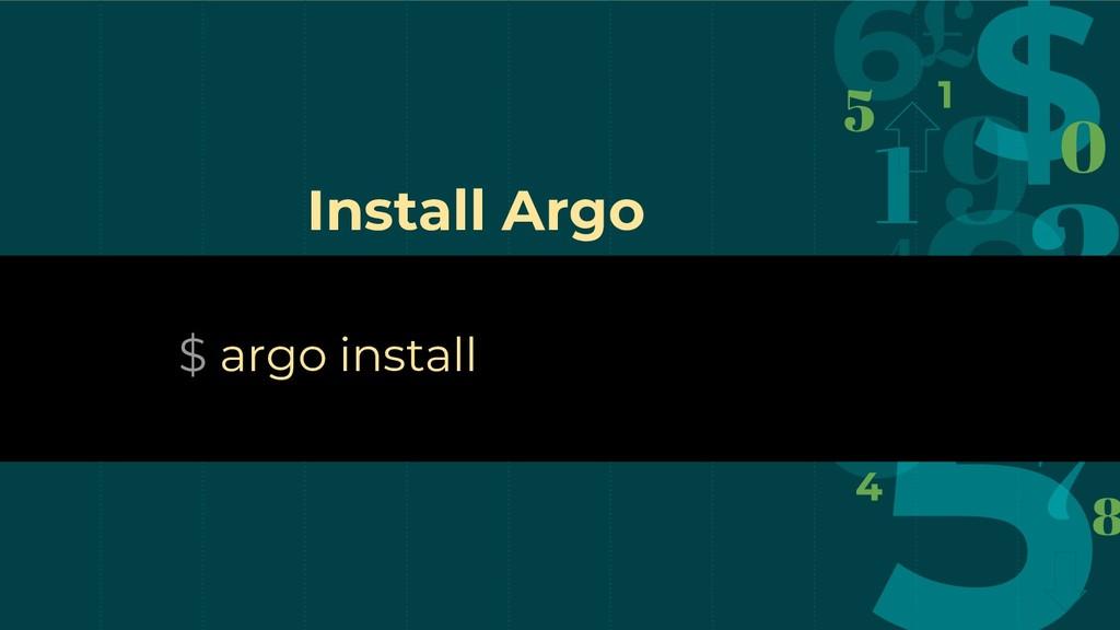 $ argo install Install Argo