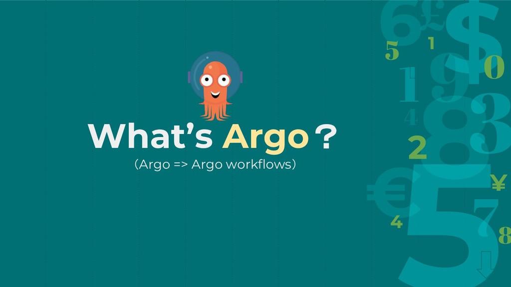 What's Argo? (Argo => Argo workflows)