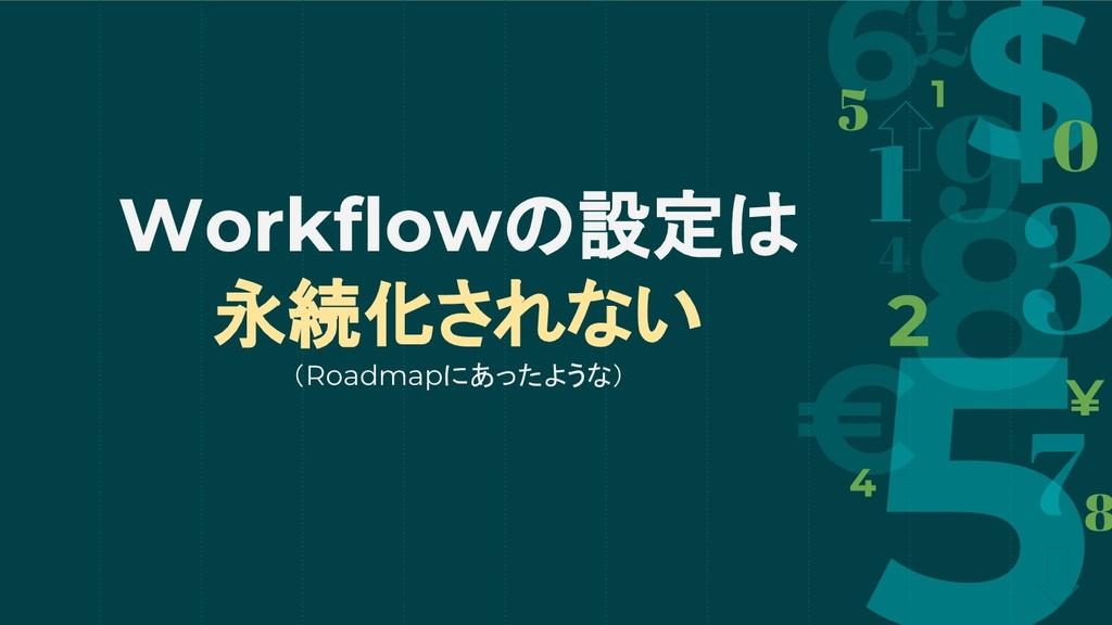 Workflowの設定は 永続化されない (Roadmapにあったような)