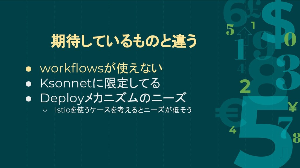 期待しているものと違う ● workflowsが使えない ● Ksonnetに限定してる ● ...