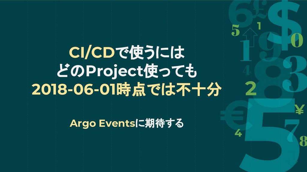 CI/CDで使うには どのProject使っても 2018-06-01時点では不十分 Argo...
