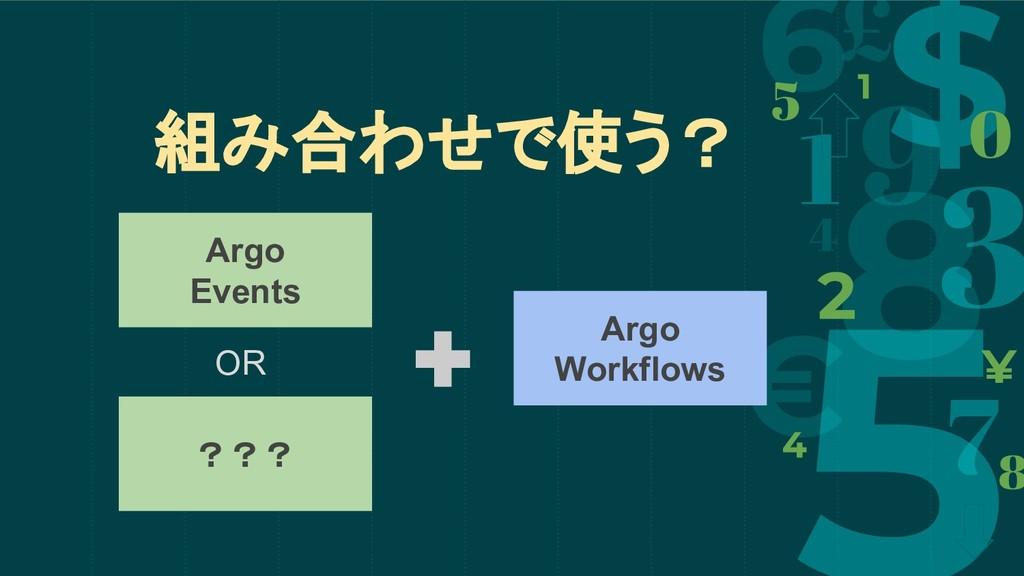 組み合わせで使う? Argo Events Argo Workflows ??? OR