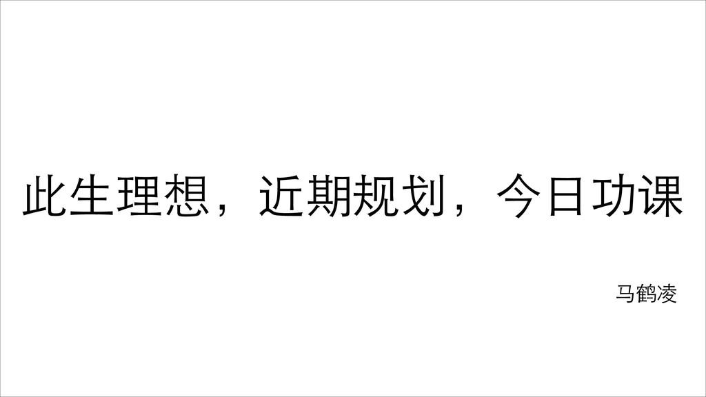 此⽣生理想,近期规划,今⽇日功课 ⻢马鹤凌