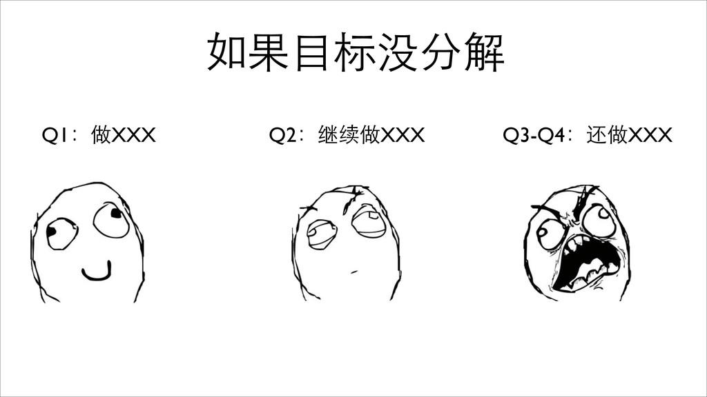 如果⺫⽬目标没分解 Q1:做XXX Q2:继续做XXX Q3-Q4:还做XXX