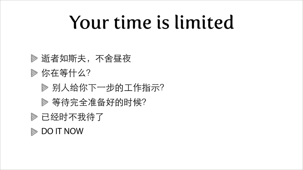 Your time is limited 逝者如斯夫,不舍昼夜 你在等什么? 别⼈人给你下⼀一...