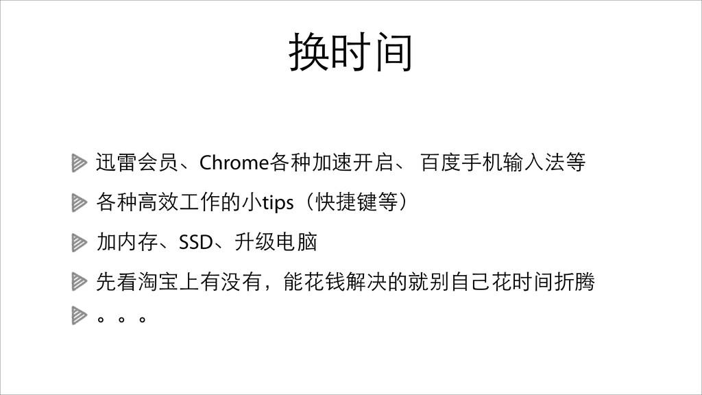 换时间 迅雷会员、Chrome各种加速开启、 百度⼿手机输⼊入法等 各种⾼高效⼯工作的⼩小ti...