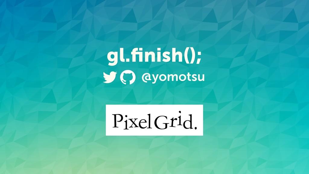 gl.finish(); @yomotsu