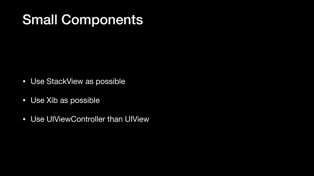 Small Components • Use StackView as possible  •...