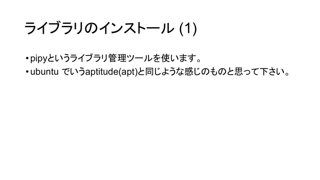 ライブラリのインストール (1) •pipyというライブラリ管理ツールを使います。 •ubun...