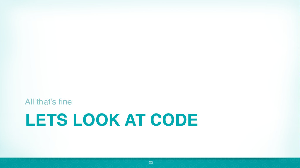 LETS LOOK AT CODE All that's fine 23