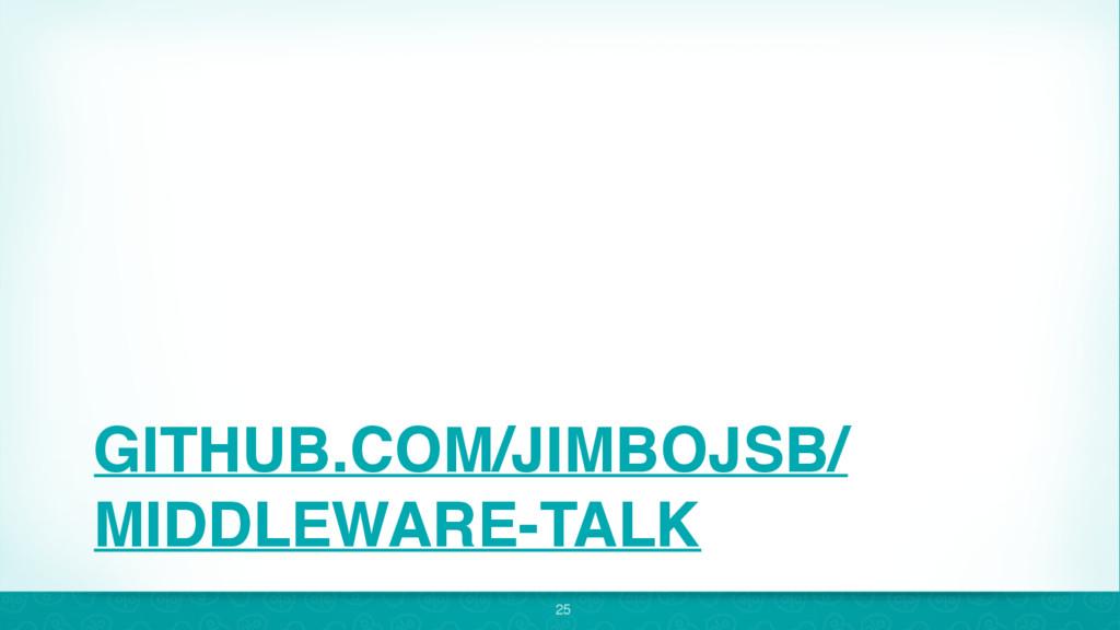 GITHUB.COM/JIMBOJSB/ MIDDLEWARE-TALK 25