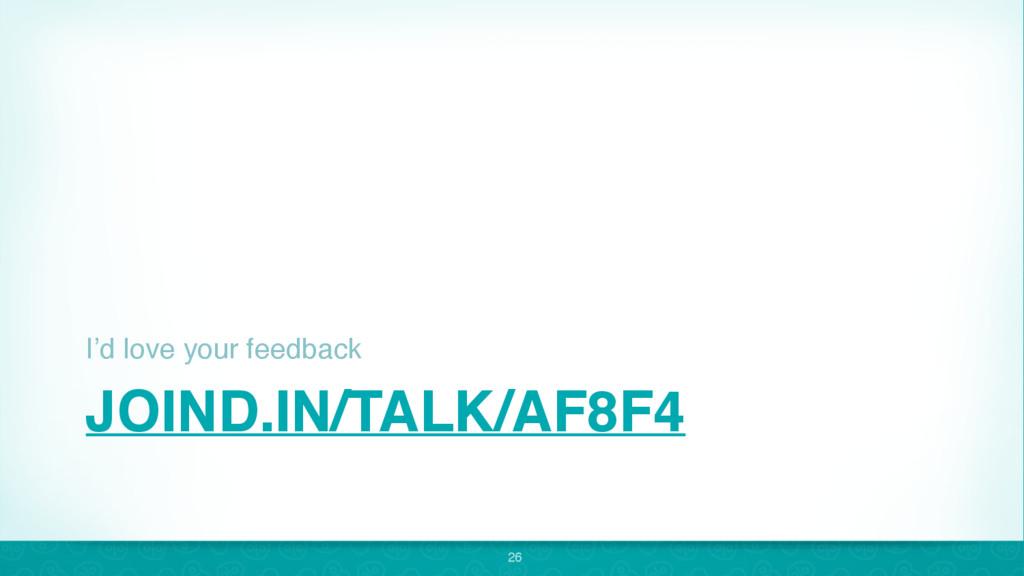 JOIND.IN/TALK/AF8F4 I'd love your feedback 26