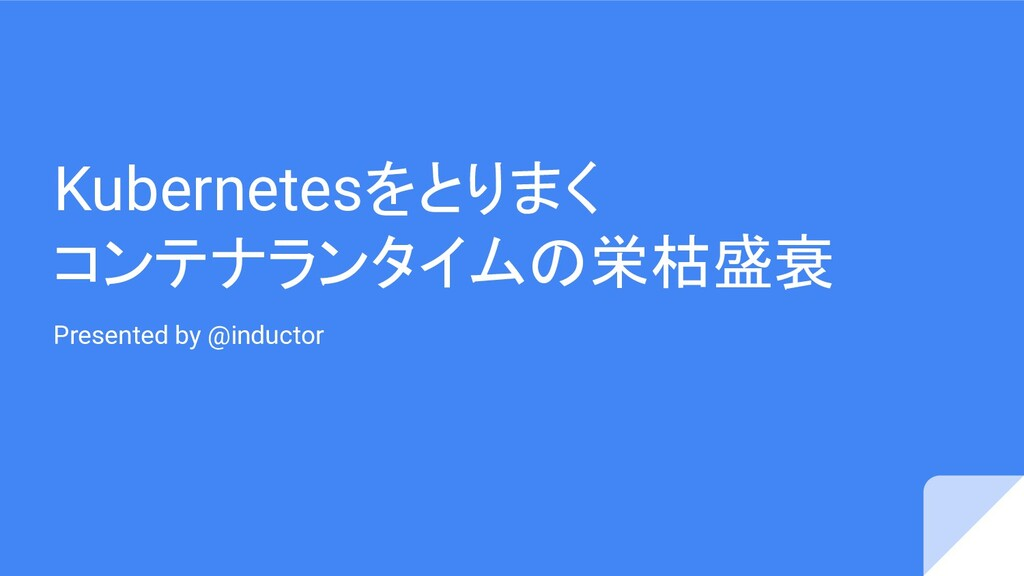 Kubernetesをとりまく コンテナランタイムの栄枯盛衰 Presented by @in...