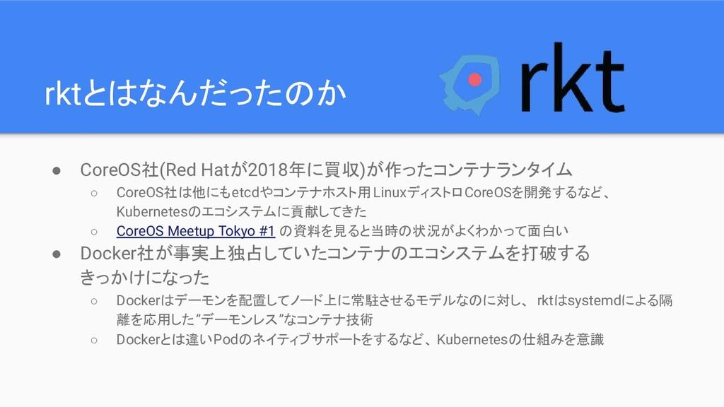 rktとはなんだったのか ● CoreOS社(Red Hatが2018年に買収)が作ったコンテ...