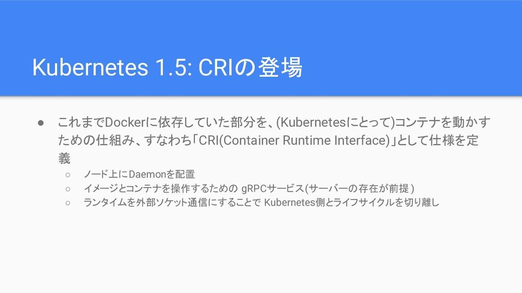Kubernetes 1.5: CRIの登場 ● これまでDockerに依存していた部分を、(...