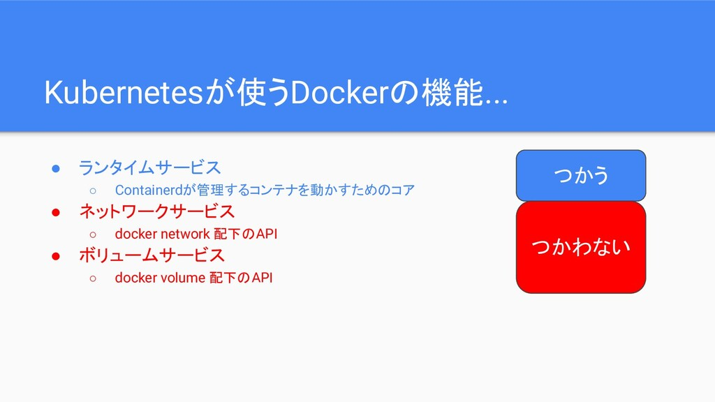 Kubernetesが使うDockerの機能... ● ランタイムサービス ○ Contain...