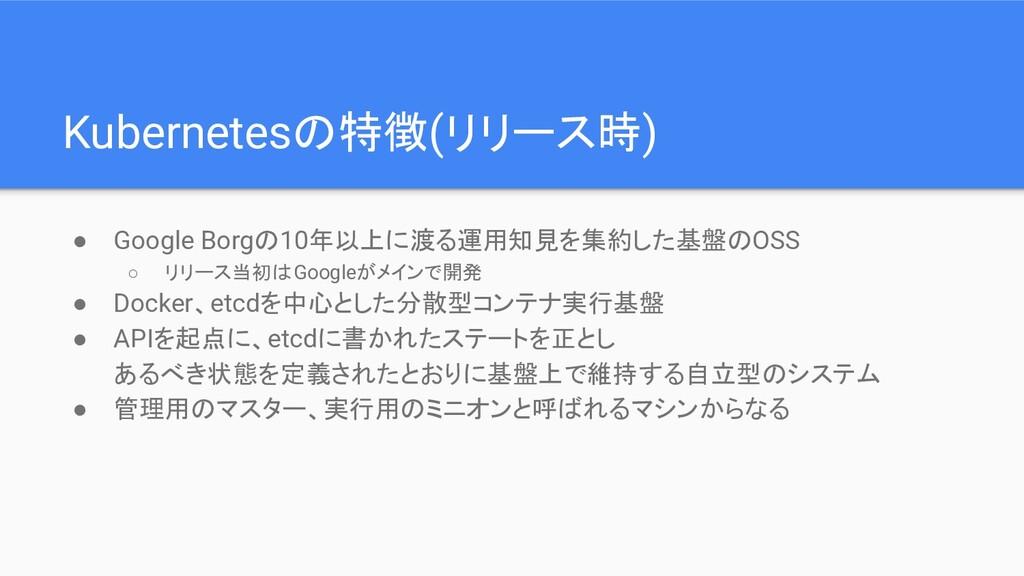 Kubernetesの特徴(リリース時) ● Google Borgの10年以上に渡る運用知見...