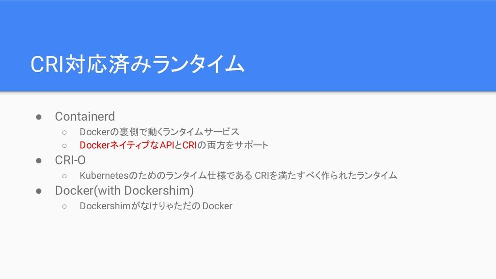 CRI対応済みランタイム ● Containerd ○ Dockerの裏側で動くランタイムサー...
