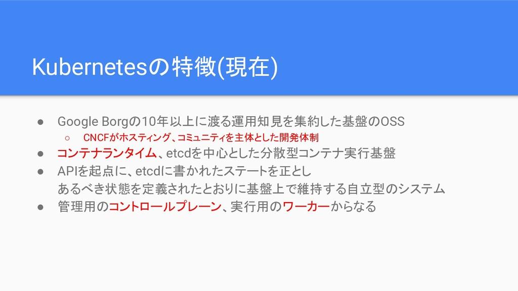 Kubernetesの特徴(現在) ● Google Borgの10年以上に渡る運用知見を集約...