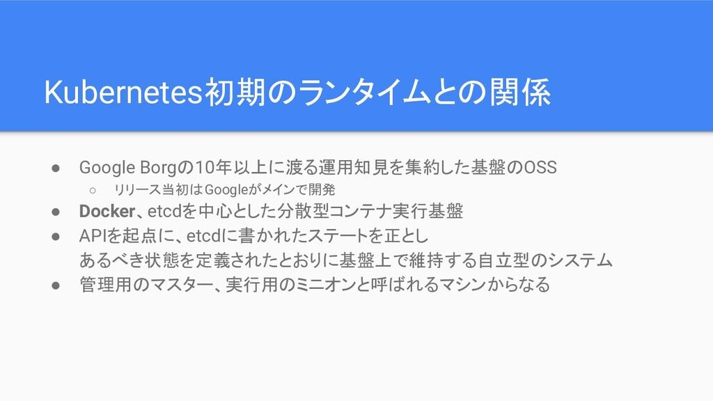 Kubernetes初期のランタイムとの関係 ● Google Borgの10年以上に渡る運用...