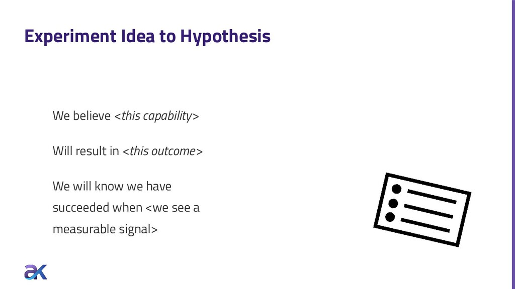 Experiment Idea to Hypothesis We believe <this ...