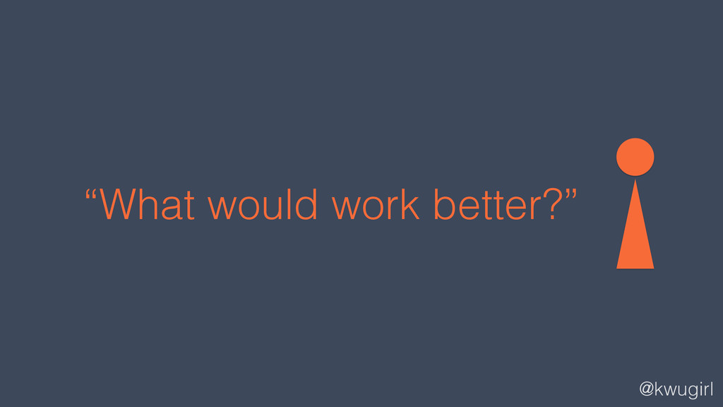"""@kwugirl """"What would work better?"""""""