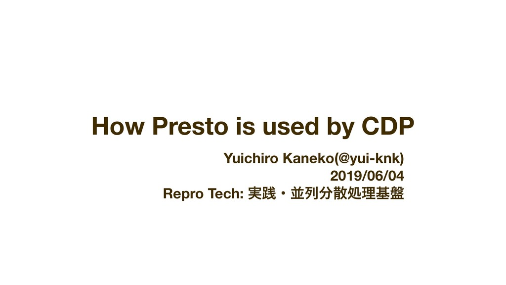 How Presto is used by CDP Yuichiro Kaneko(@yui-...