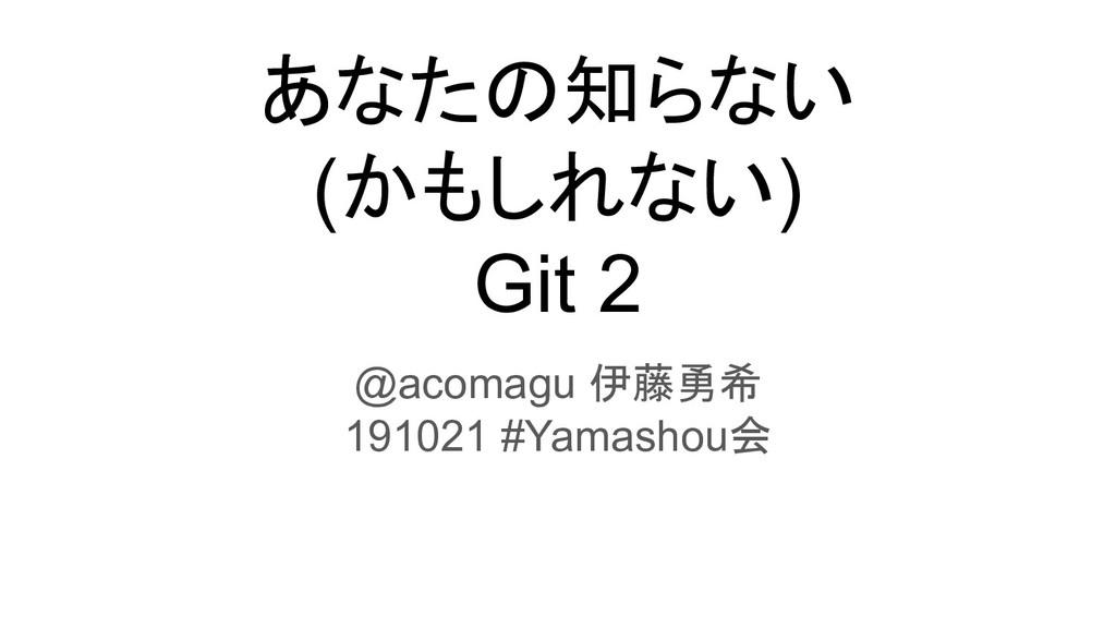 あなたの知らない (かもしれない) Git 2 @acomagu 伊藤勇希 191021 #Y...
