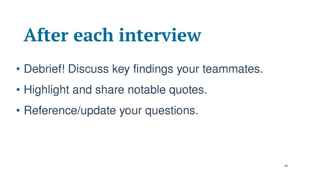 After each interview • Debrief! Discuss key fin...