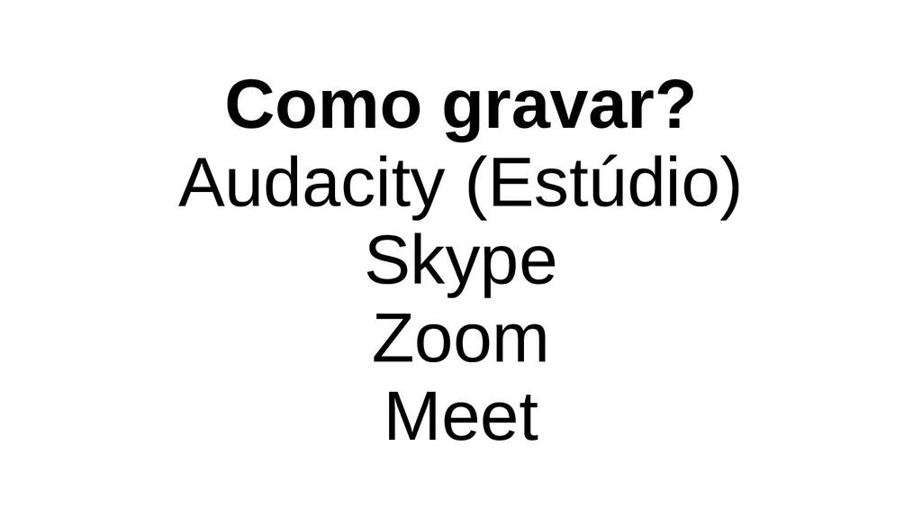 Como gravar? Audacity (Estúdio) Skype Zoom Meet