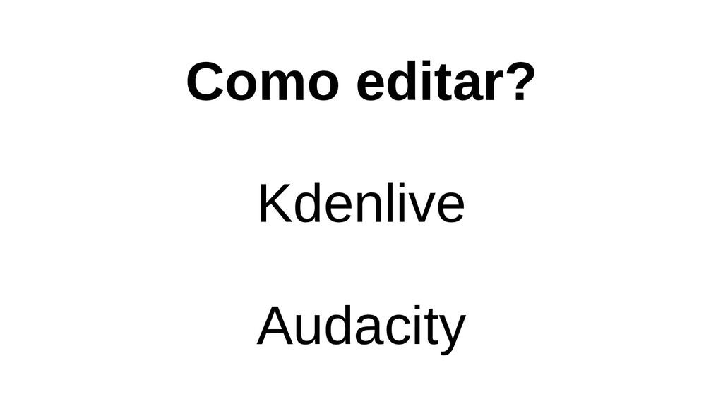 Como editar? Kdenlive Audacity