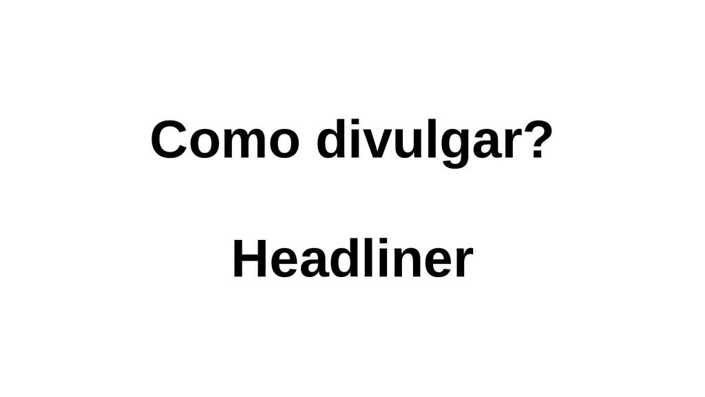 Como divulgar? Headliner