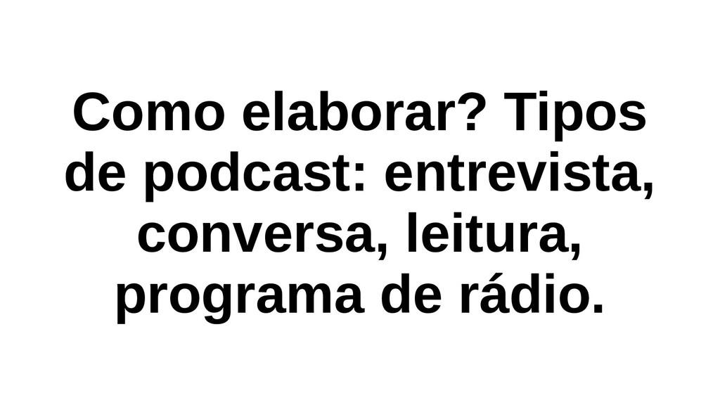Como elaborar? Tipos de podcast: entrevista, co...