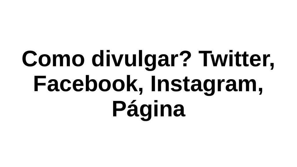 Como divulgar? Twitter, Facebook, Instagram, Pá...
