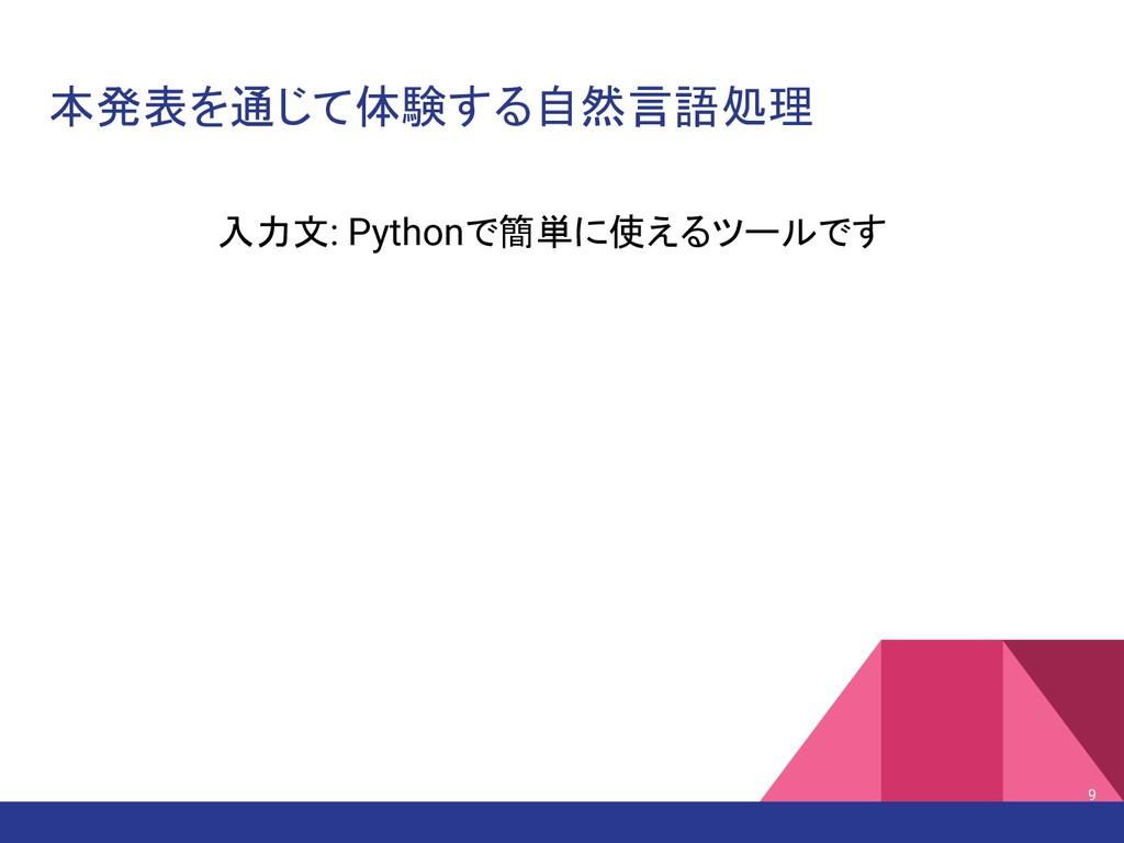 本発表を通じて体験する自然言語処理 入力文: Pythonで簡単に使えるツールです 9