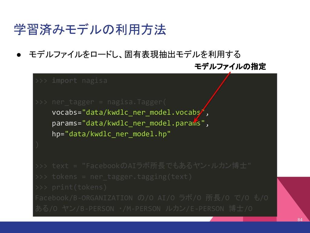学習済みモデルの利用方法 ● モデルファイルをロードし、固有表現抽出モデルを利用する 84 >...